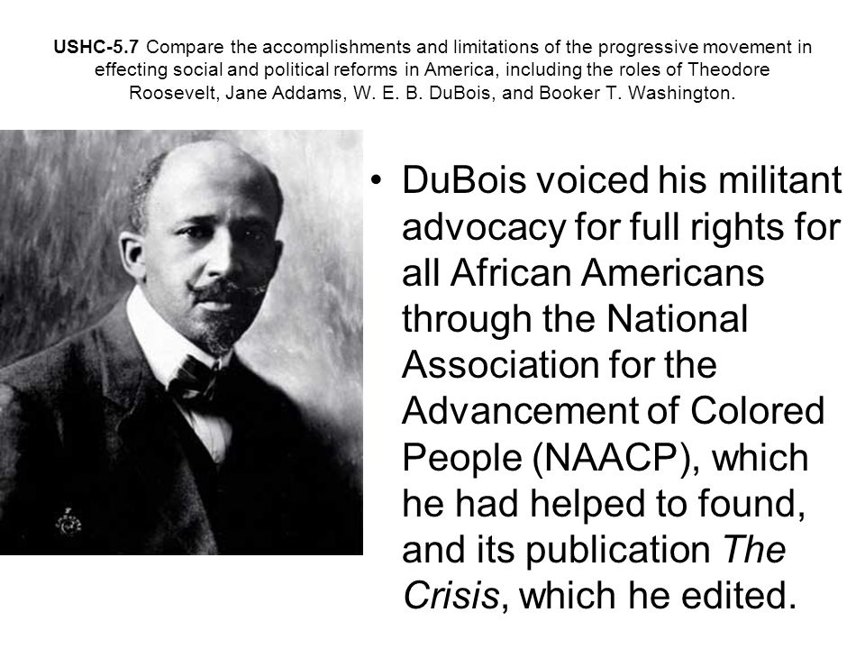 USHC-5.7 Compare the accomplishments and limitations of the progressive movement in effecting social and political reforms in America, including the roles of Theodore Roosevelt, Jane Addams, W. E. B. DuBois, and Booker T. Washington.