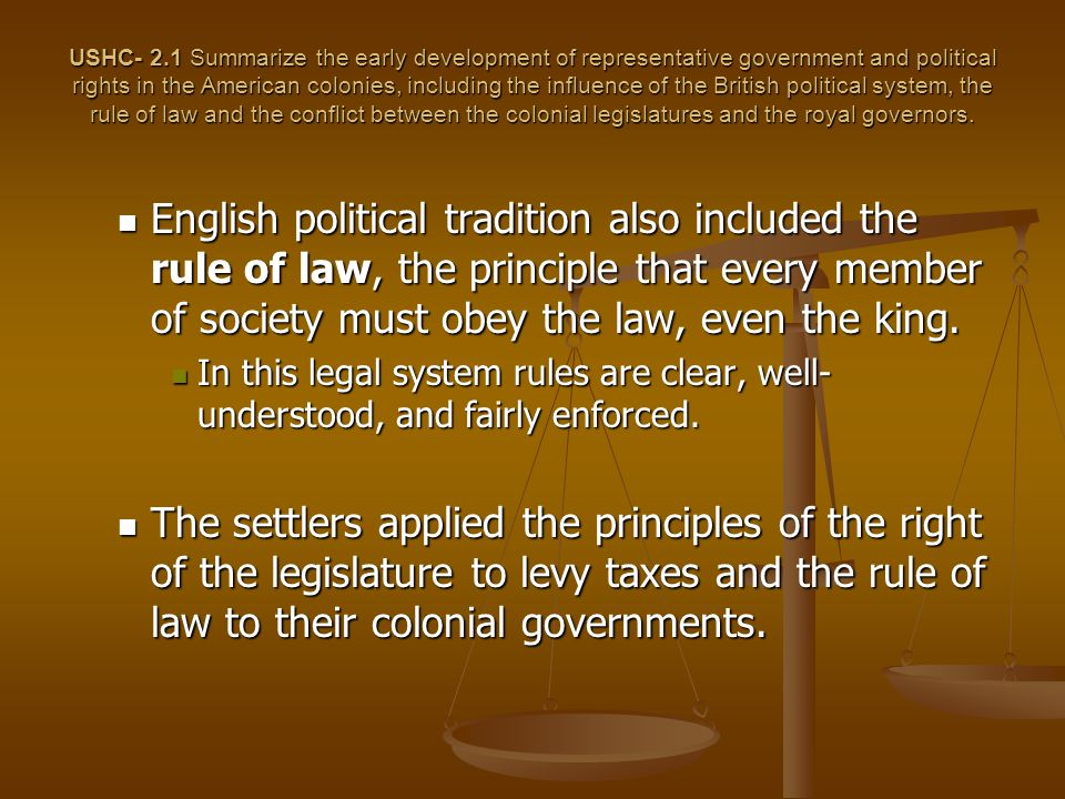 USHC- 2.1 Summarize the early development of representative government and political rights in the American colonies, including the influence of the British political system, the rule of law and the conflict between the colonial legislatures and the royal governors.