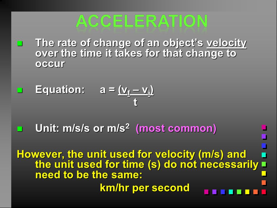 Acceleration The rate of change of an object's velocity over the time it takes for that change to occur.