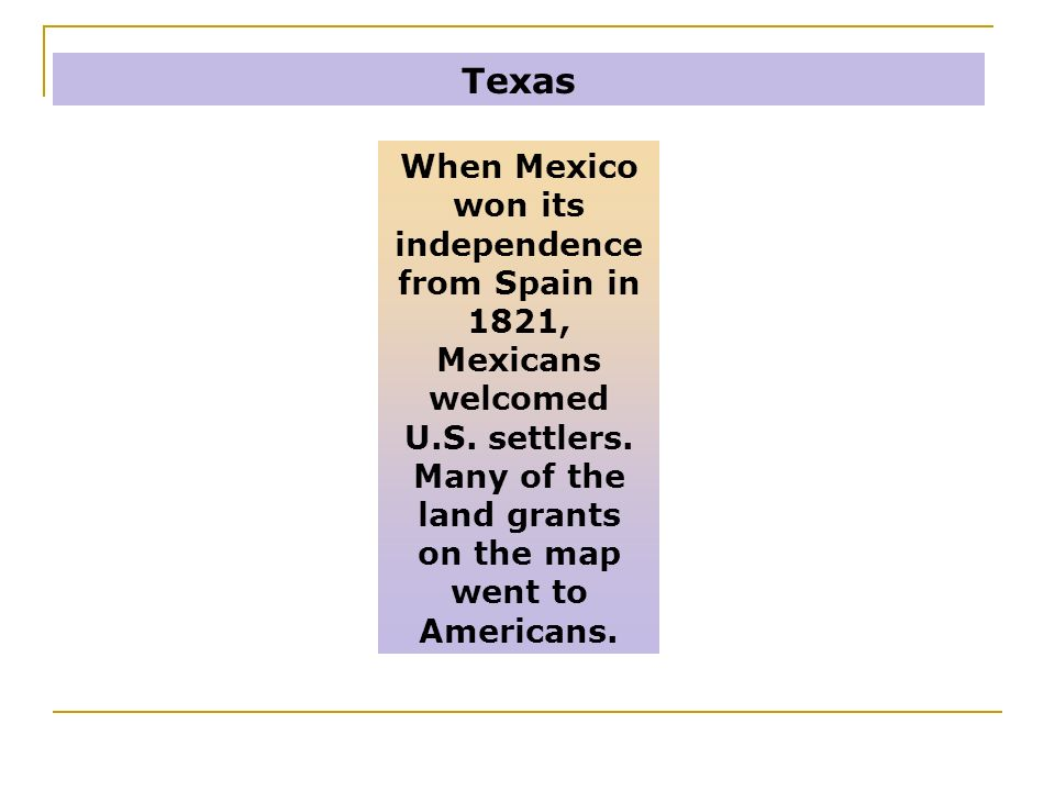 Texas When Mexico won its independence from Spain in 1821, Mexicans welcomed U.S.