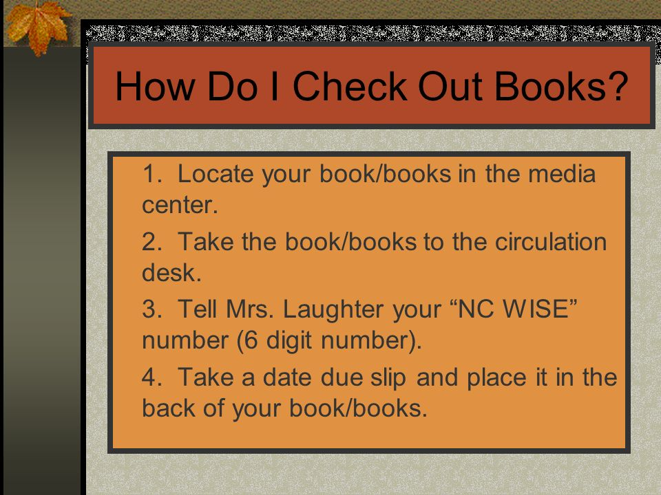 How Do I Check Out Books 1. Locate your book/books in the media center. 2. Take the book/books to the circulation desk.