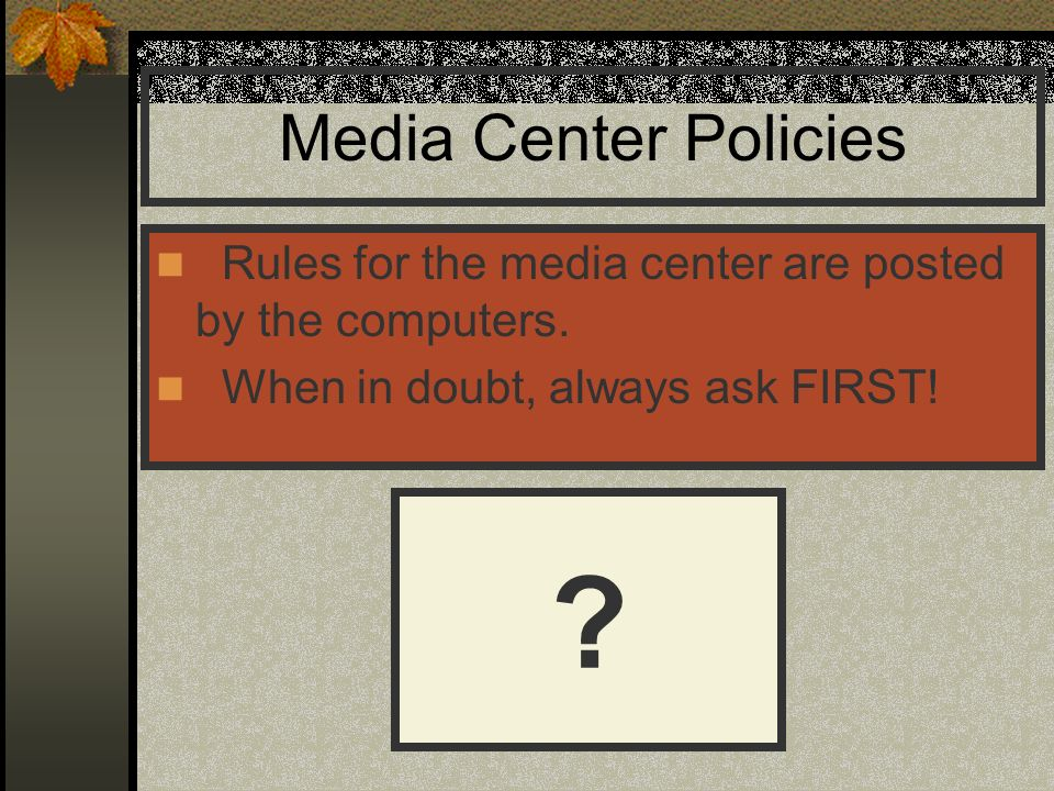 Media Center Policies Rules for the media center are posted by the computers. When in doubt, always ask FIRST!