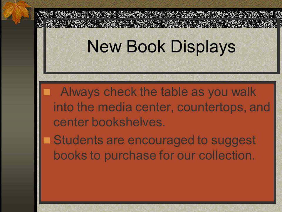 New Book Displays Always check the table as you walk into the media center, countertops, and center bookshelves.