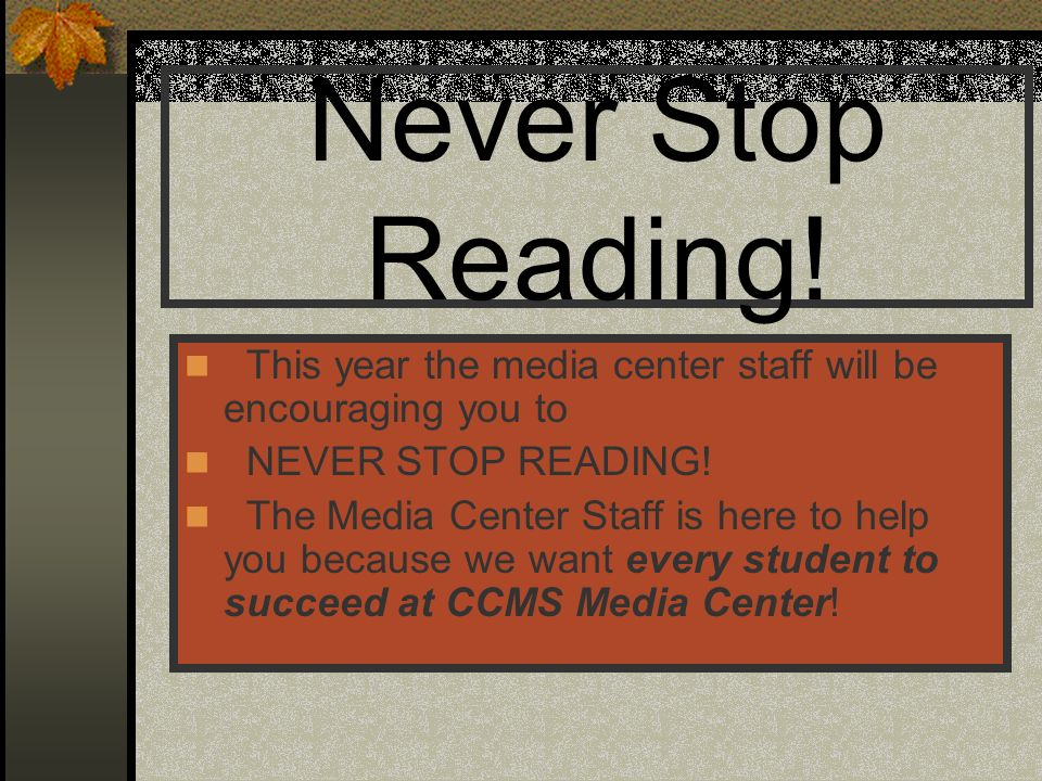 Never Stop Reading! This year the media center staff will be encouraging you to. NEVER STOP READING!