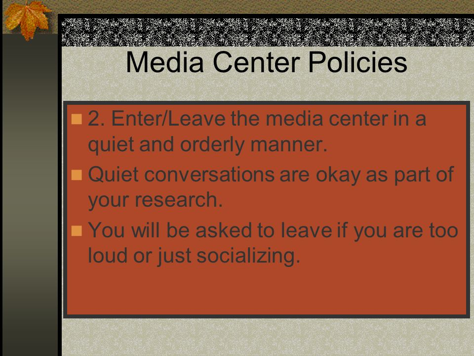 Media Center Policies 2. Enter/Leave the media center in a quiet and orderly manner. Quiet conversations are okay as part of your research.