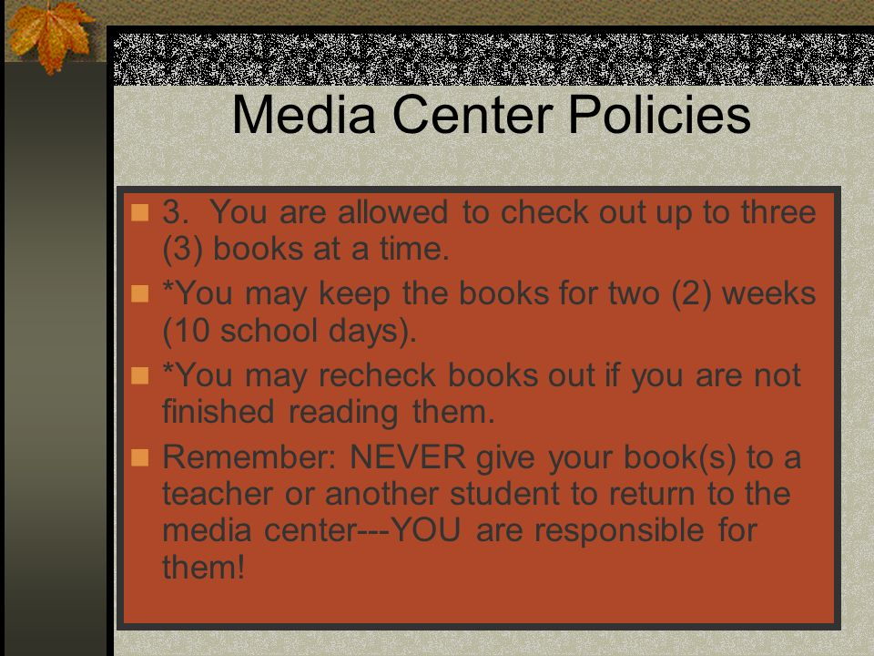 Media Center Policies 3. You are allowed to check out up to three (3) books at a time. *You may keep the books for two (2) weeks (10 school days).