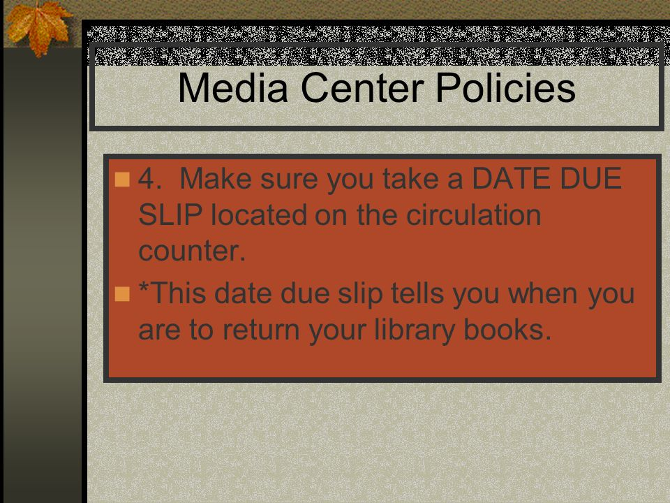 Media Center Policies 4. Make sure you take a DATE DUE SLIP located on the circulation counter.