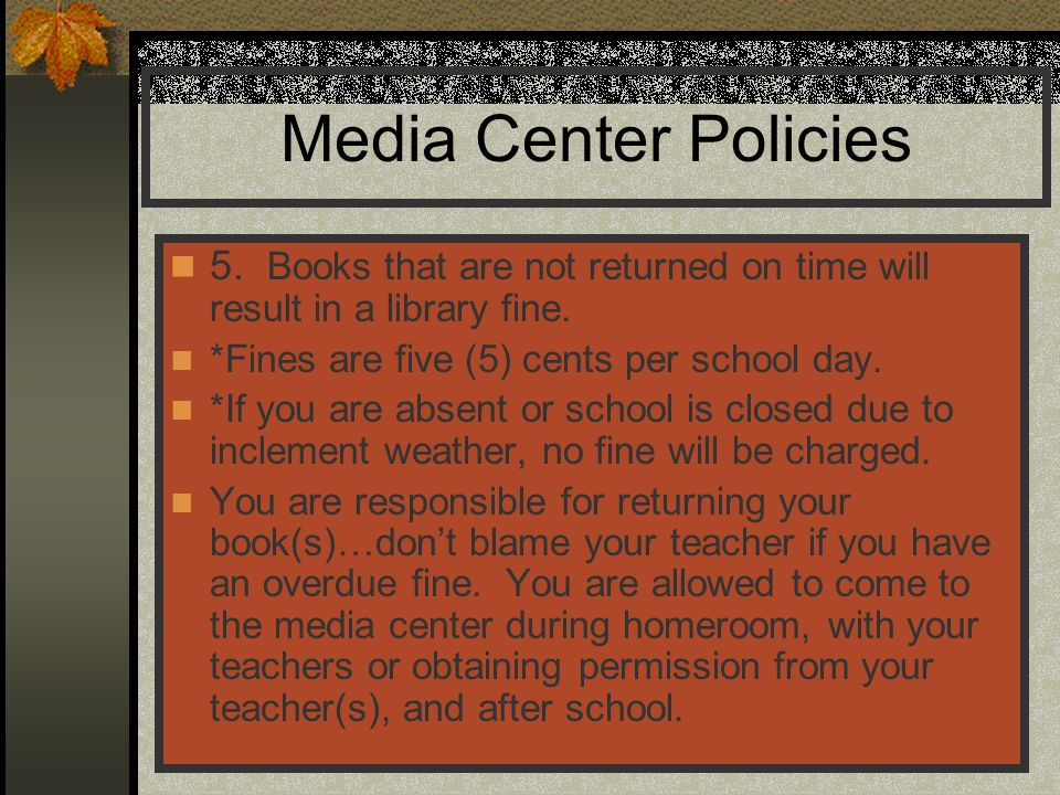 Media Center Policies 5. Books that are not returned on time will result in a library fine. *Fines are five (5) cents per school day.