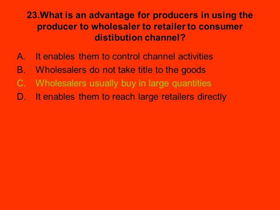 23.What is an advantage for producers in using the producer to wholesaler to retailer to consumer distibution channel