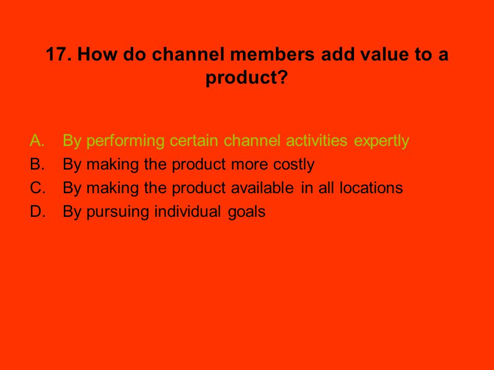 17. How do channel members add value to a product