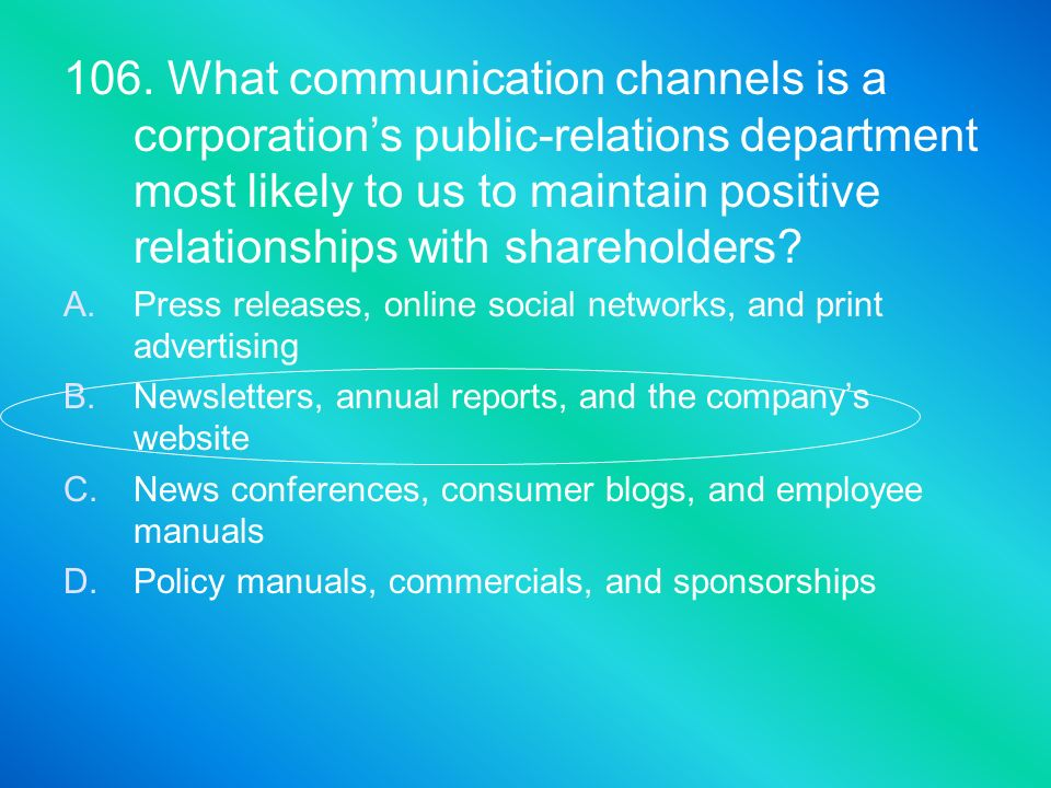 106. What communication channels is a corporation's public-relations department most likely to us to maintain positive relationships with shareholders