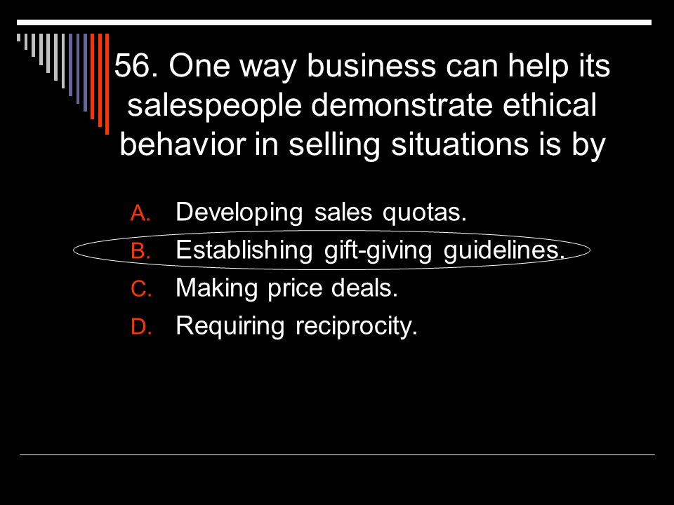 56. One way business can help its salespeople demonstrate ethical behavior in selling situations is by