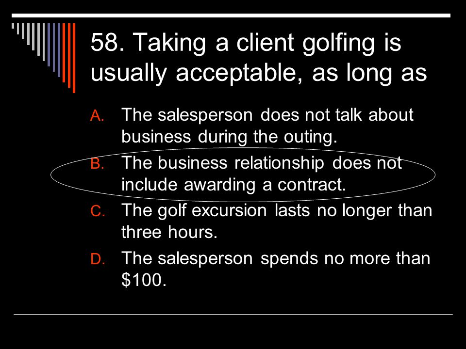 58. Taking a client golfing is usually acceptable, as long as