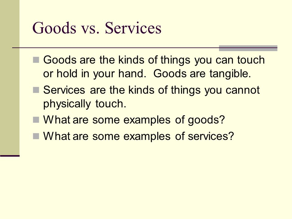 Goods vs. Services Goods are the kinds of things you can touch or hold in your hand. Goods are tangible.