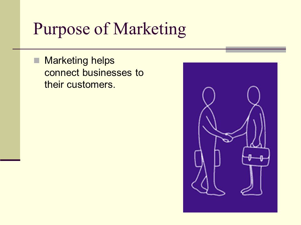 Purpose of Marketing Marketing helps connect businesses to their customers.