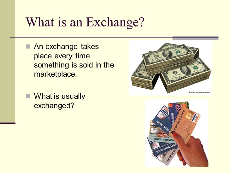 What is an Exchange. An exchange takes place every time something is sold in the marketplace.