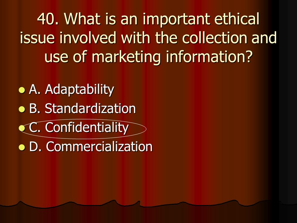 40. What is an important ethical issue involved with the collection and use of marketing information
