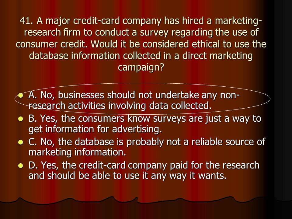 41. A major credit-card company has hired a marketing-research firm to conduct a survey regarding the use of consumer credit. Would it be considered ethical to use the database information collected in a direct marketing campaign