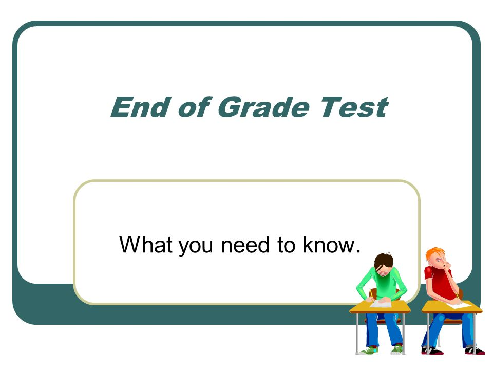 End of Grade Test What you need to know.