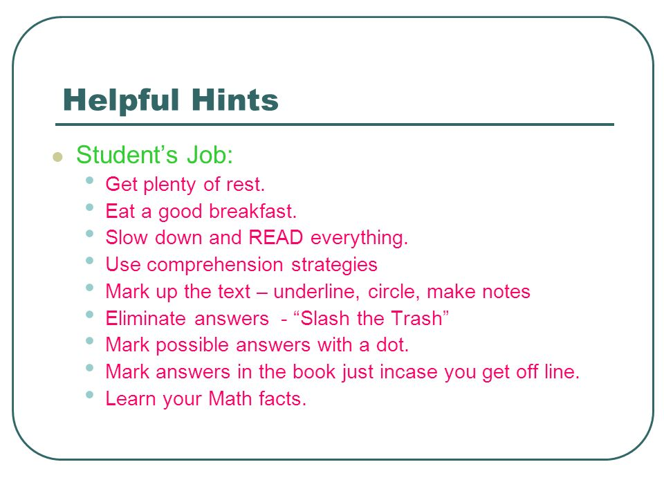 Helpful Hints Student's Job: Get plenty of rest. Eat a good breakfast.
