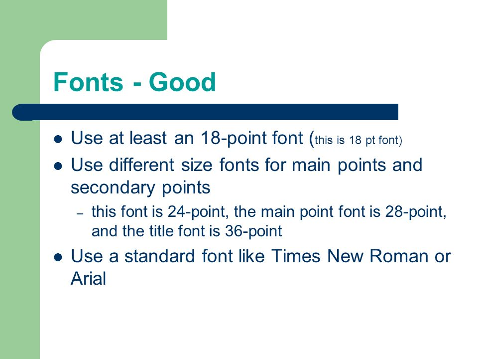Fonts - Good Use at least an 18-point font (this is 18 pt font)