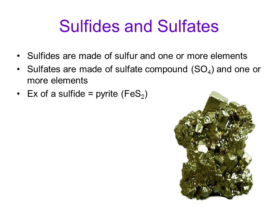 Sulfides and Sulfates Sulfides are made of sulfur and one or more elements. Sulfates are made of sulfate compound (SO4) and one or more elements.