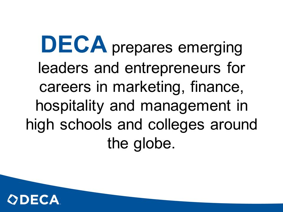 DECA prepares emerging leaders and entrepreneurs for careers in marketing, finance, hospitality and management in high schools and colleges around the globe.