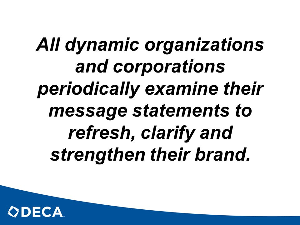 All dynamic organizations and corporations periodically examine their message statements to refresh, clarify and strengthen their brand.