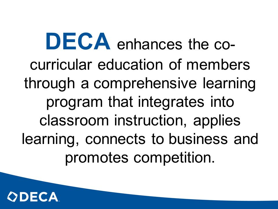 DECA enhances the co-curricular education of members through a comprehensive learning program that integrates into classroom instruction, applies learning, connects to business and promotes competition.