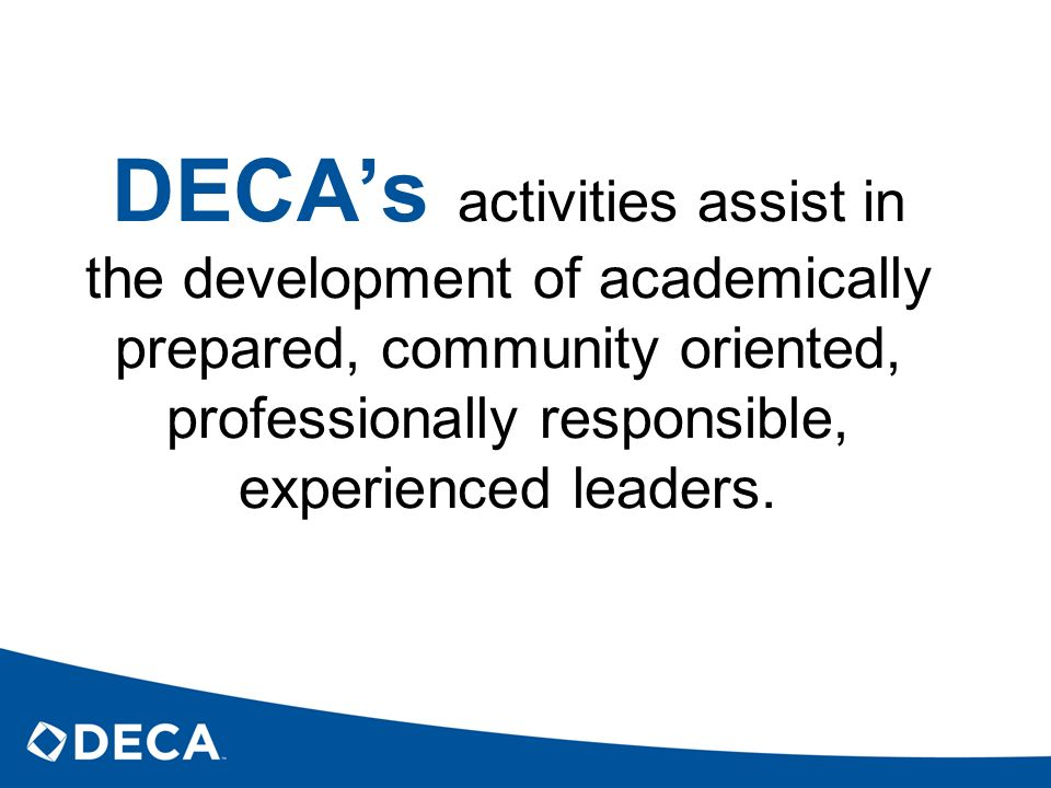 DECA's activities assist in the development of academically prepared, community oriented, professionally responsible, experienced leaders.