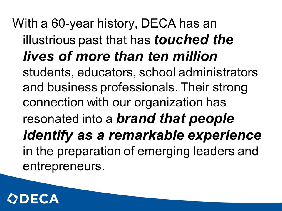 With a 60-year history, DECA has an illustrious past that has touched the lives of more than ten million students, educators, school administrators and business professionals.