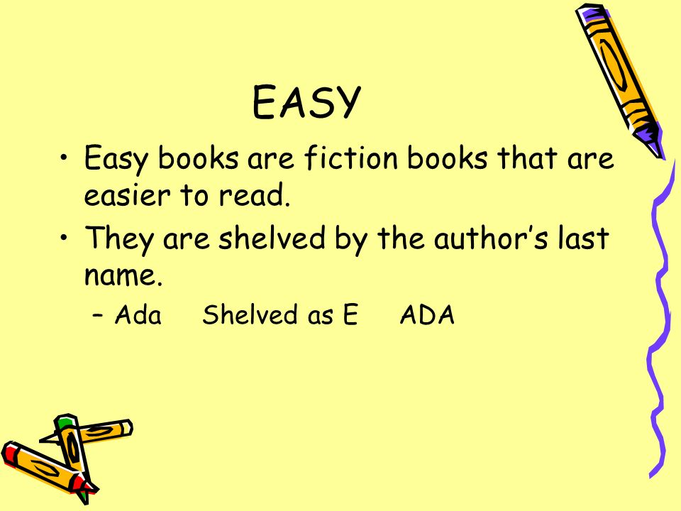 EASY Easy books are fiction books that are easier to read.