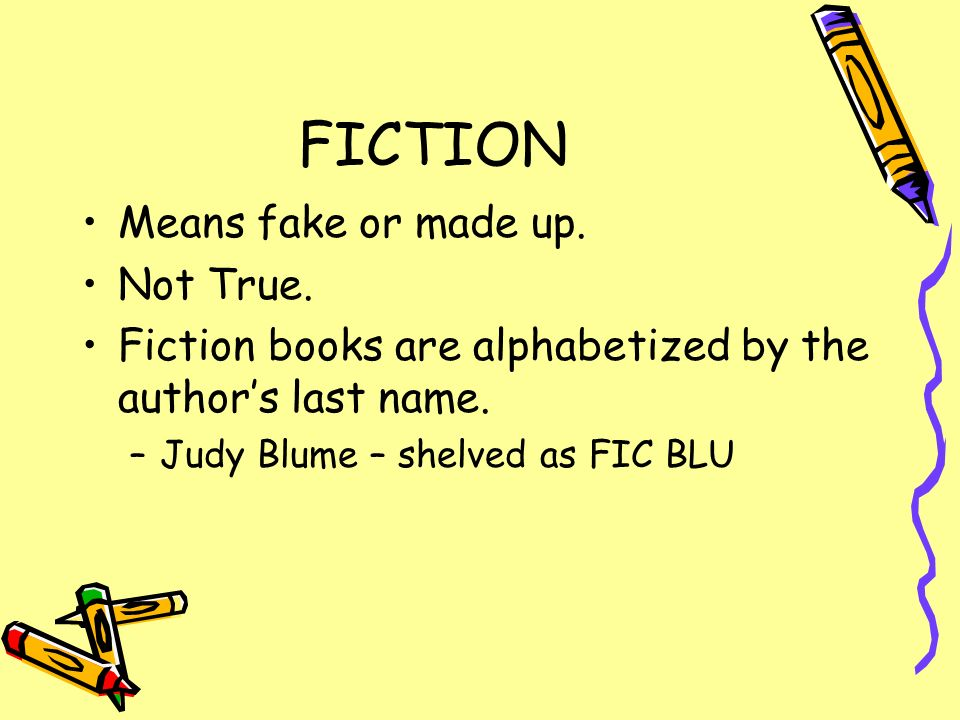 FICTION Means fake or made up. Not True.