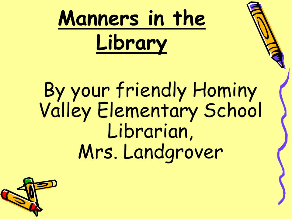 Manners in the Library By your friendly Hominy Valley Elementary School Librarian, Mrs. Landgrover