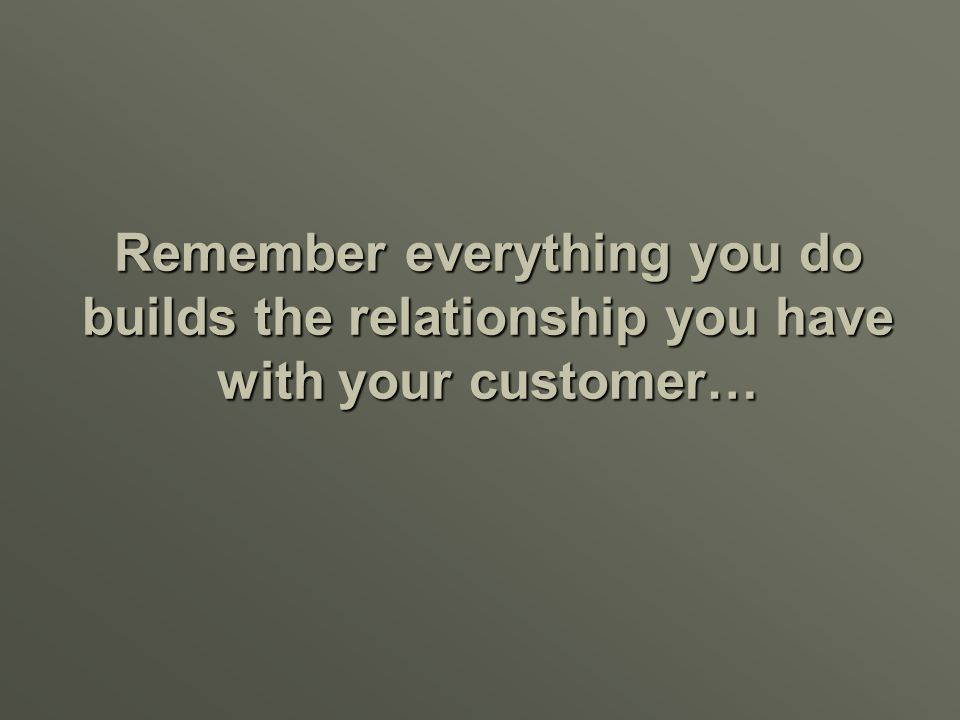 Remember everything you do builds the relationship you have with your customer…