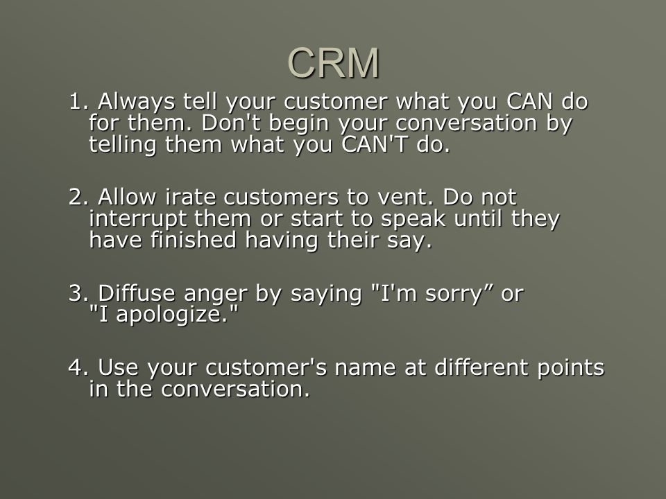 CRM 1. Always tell your customer what you CAN do for them. Don t begin your conversation by telling them what you CAN T do.
