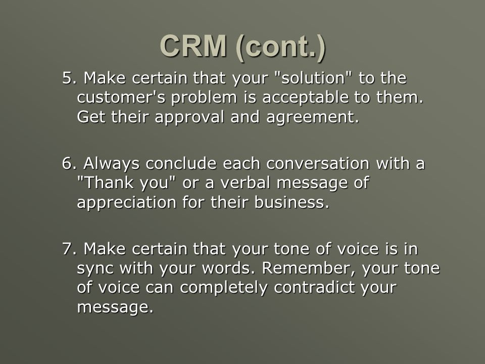 CRM (cont.) 5. Make certain that your solution to the customer s problem is acceptable to them. Get their approval and agreement.