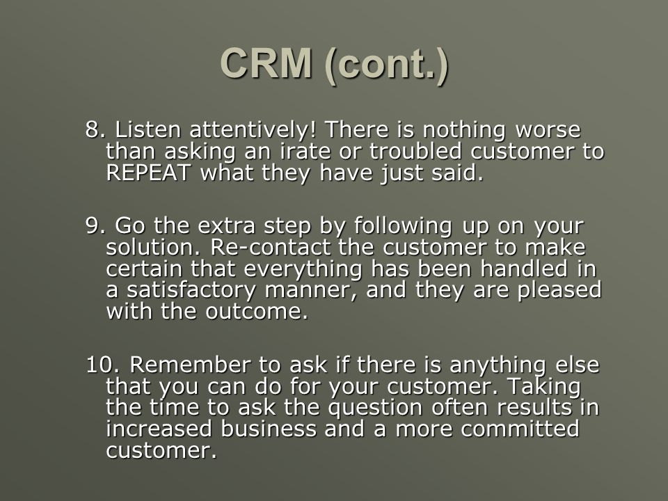 CRM (cont.) 8. Listen attentively! There is nothing worse than asking an irate or troubled customer to REPEAT what they have just said.