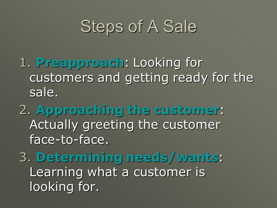 Steps of A Sale 1. Preapproach: Looking for customers and getting ready for the sale.