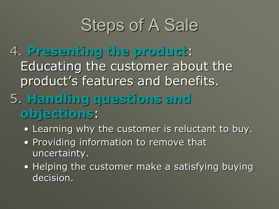 Steps of A Sale 4. Presenting the product: Educating the customer about the product's features and benefits.