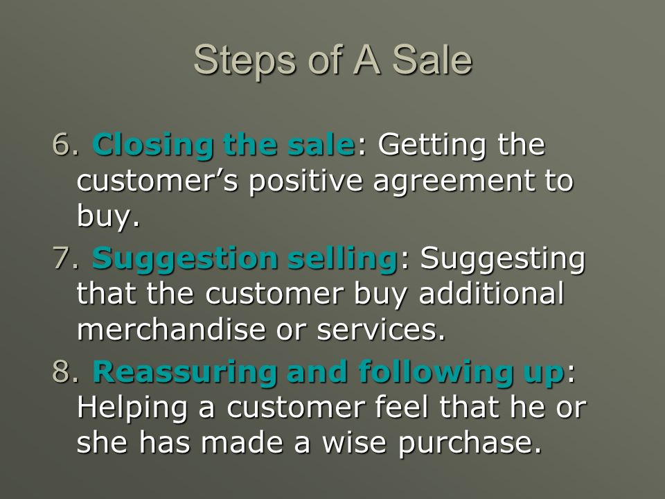 Steps of A Sale 6. Closing the sale: Getting the customer's positive agreement to buy.