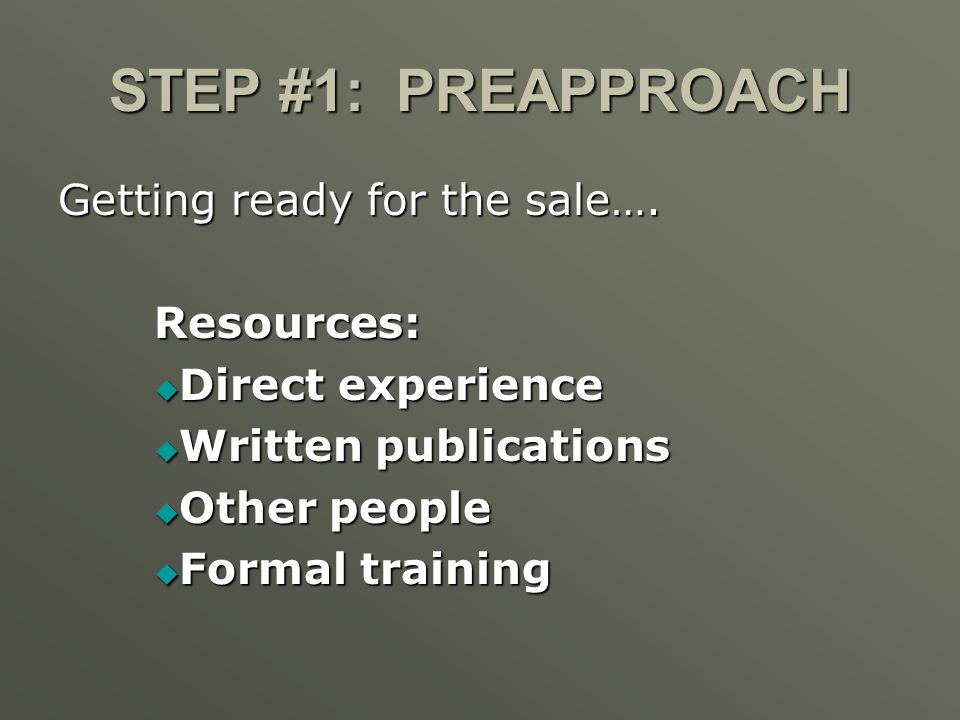 STEP #1: PREAPPROACH Getting ready for the sale…. Resources: