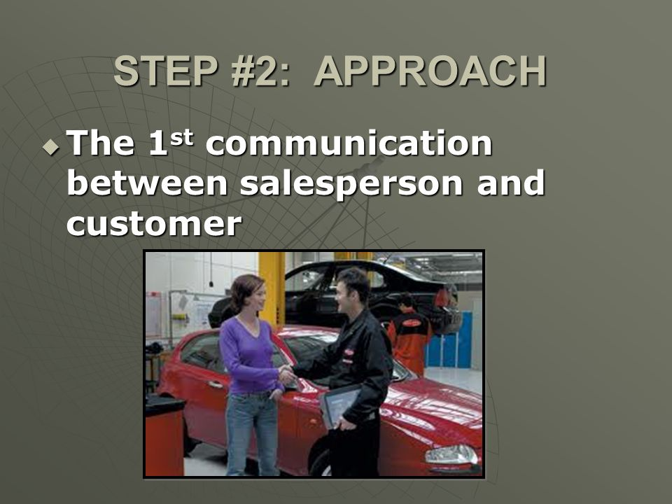 STEP #2: APPROACH The 1st communication between salesperson and customer