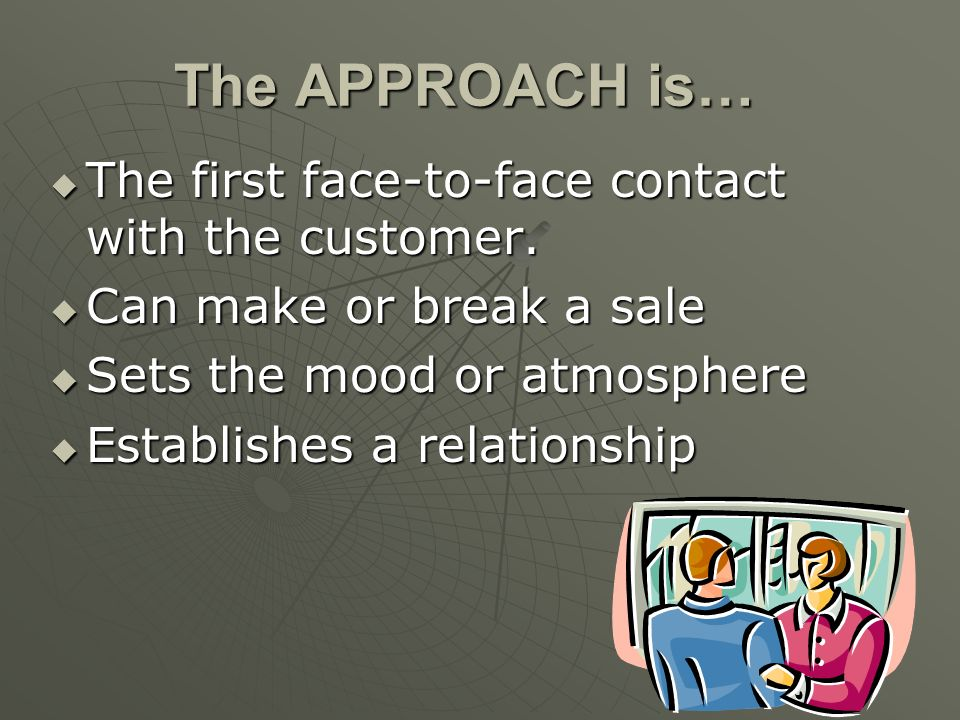 The APPROACH is… The first face-to-face contact with the customer.