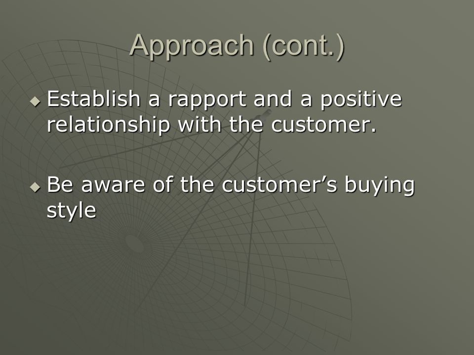 Approach (cont.) Establish a rapport and a positive relationship with the customer.