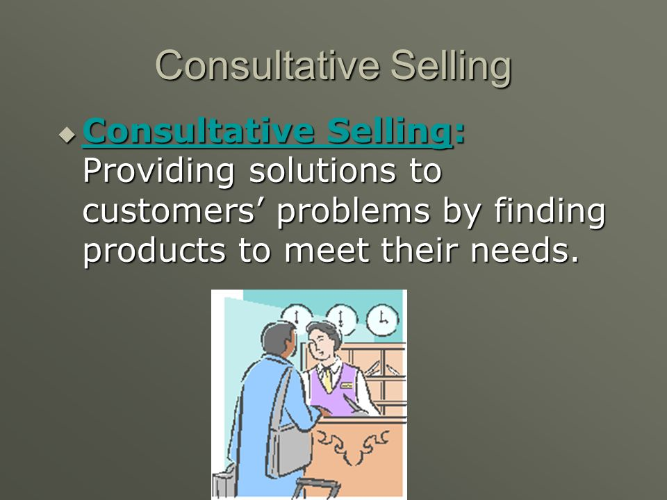 Consultative Selling Consultative Selling: Providing solutions to customers' problems by finding products to meet their needs.