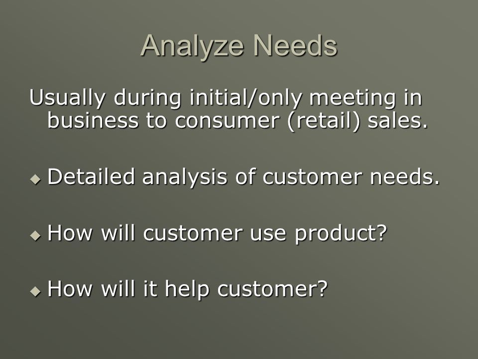 Analyze Needs Usually during initial/only meeting in business to consumer (retail) sales. Detailed analysis of customer needs.
