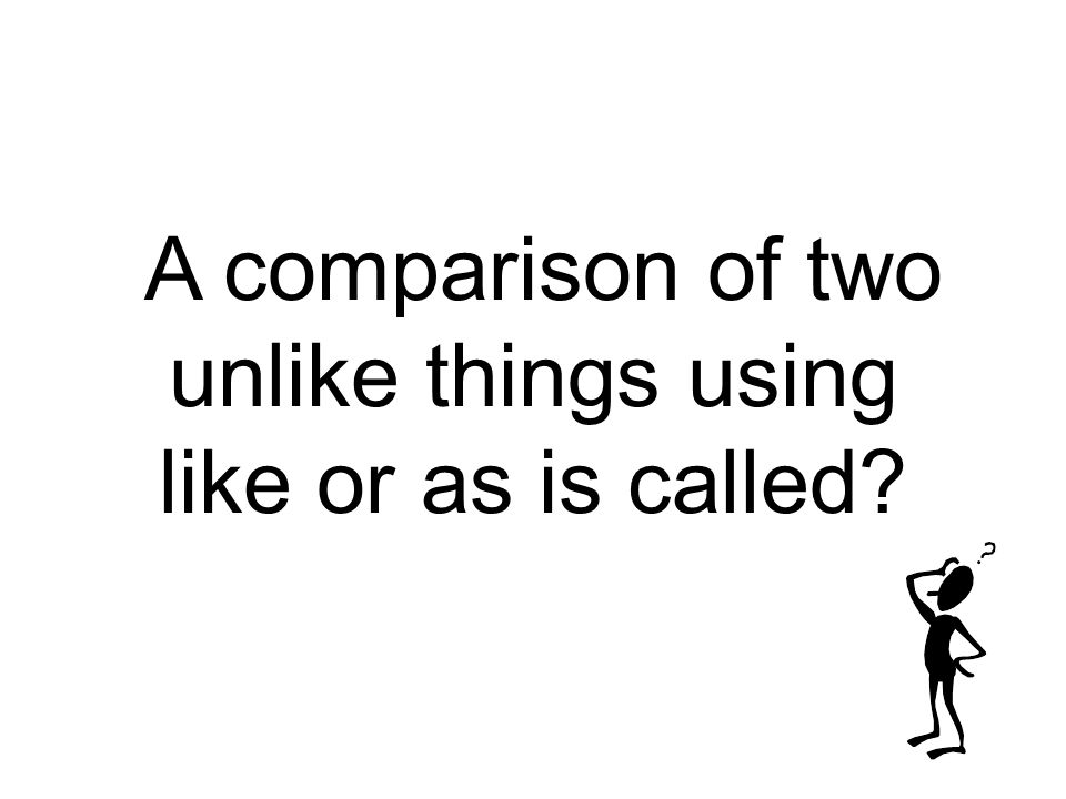A comparison of two unlike things using like or as is called