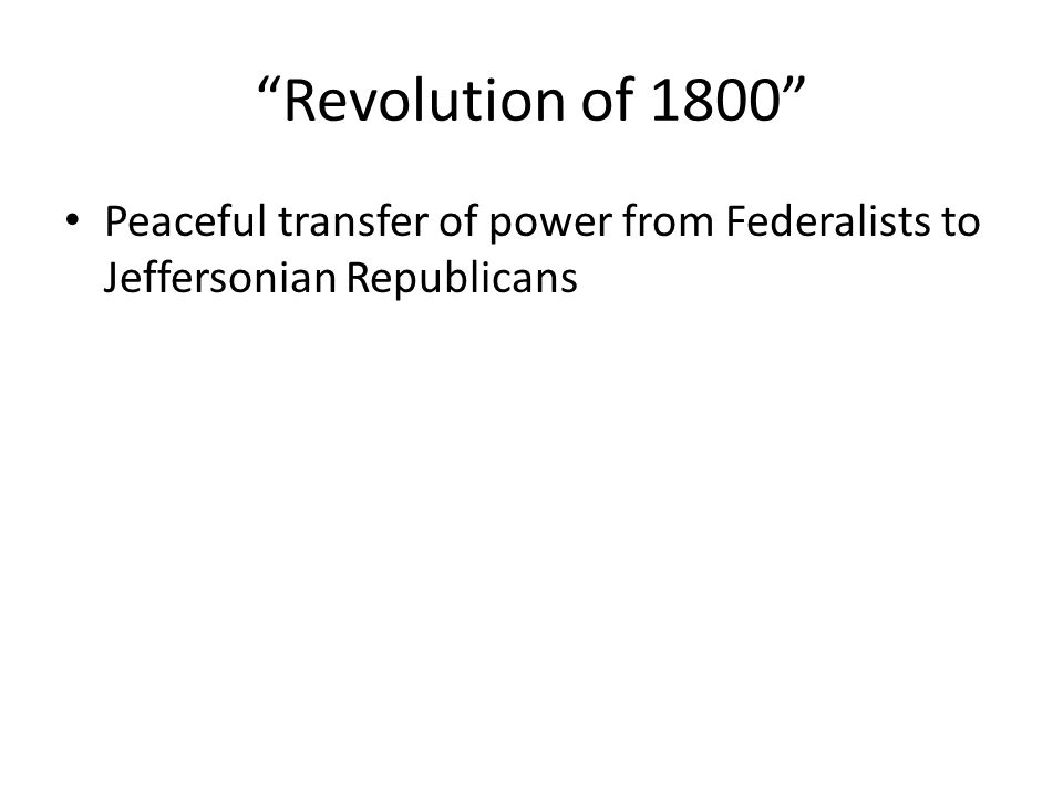 Revolution of 1800 Peaceful transfer of power from Federalists to Jeffersonian Republicans