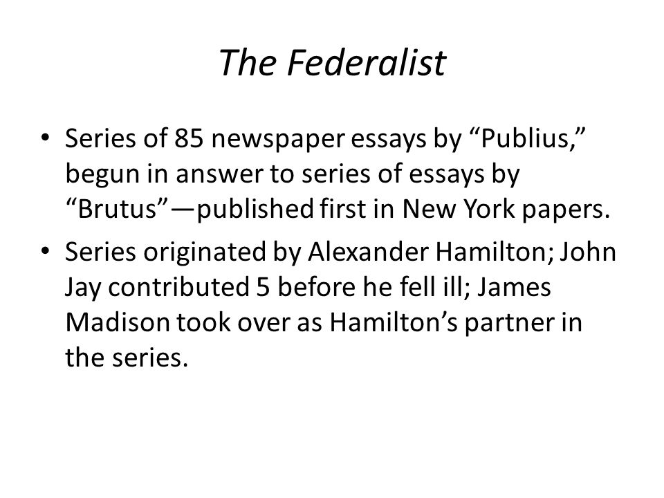The Federalist Series of 85 newspaper essays by Publius, begun in answer to series of essays by Brutus —published first in New York papers.
